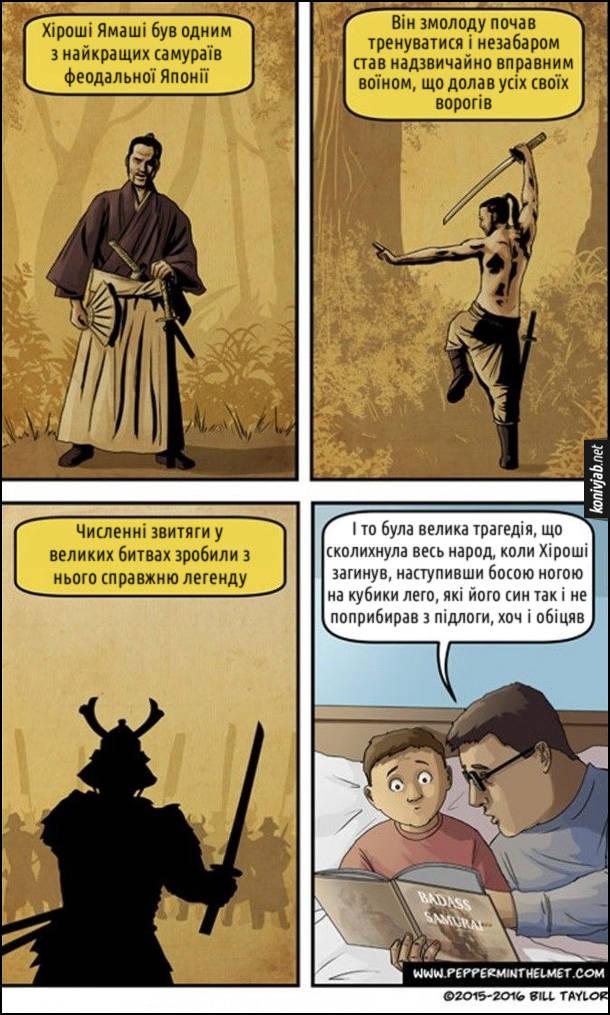 Комікс про самурая. Батько перед сном читає синові: Хіроші Ямаші був одним з найкращих самураїв феодальної Японії. Він змолоду почав тренуватися і незабаром став надзвичайно вправним воїном, що долав усіх своїх ворогів. Численні звитяги у великих битвах зробили з нього справжню легенду. І то була велика трагедія, що сколихнула весь народ, коли Хіроші загинув, наступивши босою ногою на кубики лего, які його син так і не поприбирав з підлоги, хоч і обіцяв