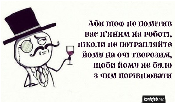 Анекдот П'яний на роботі. Аби шеф не помітив вас п'яним на роботі, ніколи не потрапляйте йому на очі тверезим, щоби йому не було з чим порівнювати