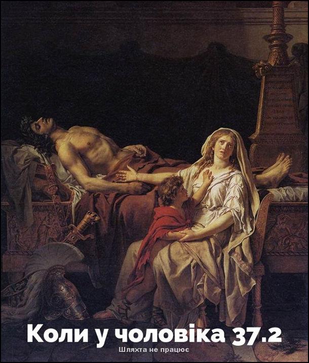 """Жарт про чоловіка із застудою.  Коли у чоловіка 37,2. Картина """"Андромаха біля гробу Гектора"""" Художник: Жак-Луї Давід"""