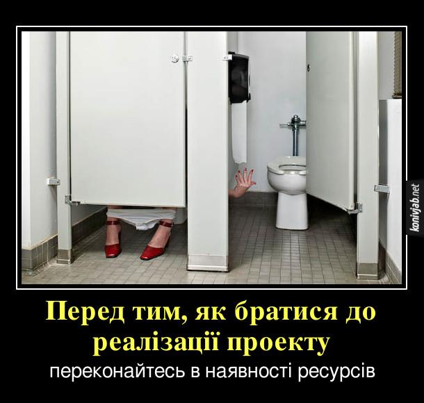 Демотиватор про туалет. Перед тим, як братися до реалізації проекту, переконайтесь в наявності ресурсів. Жінка сидить в туалетній кабінці і намагається дотягнутися до туалетного паперу з сусідньої кабінки