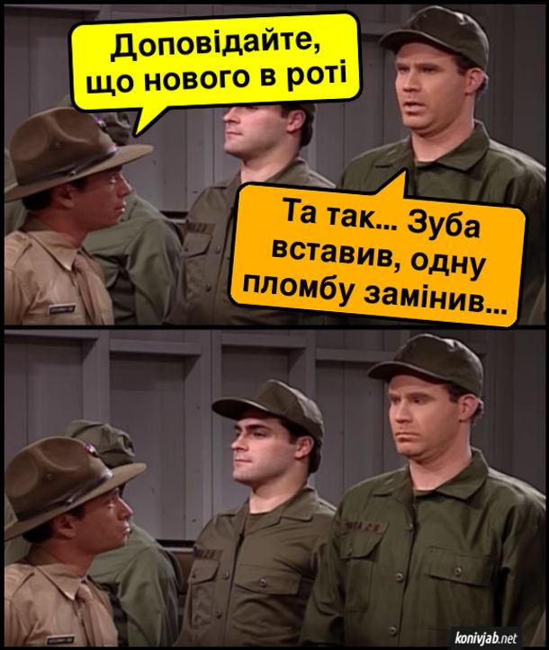 Прикол про армію. Сержант: - Доповідайте, що нового в роті. Рядовий: - Та так... Зуба вставив, одну пломбу замінив...