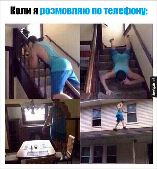 Прикол. Коли я розмовляю по телефону, то постійно ходжу по хаті, по стільцях, по даху, спускаюсь перилами
