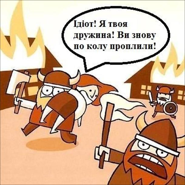 Смішний малюнок про вікінгів. Вікінги розграбували і підпалили село. Один з вікінгів неса на плечі жінку, як здобич. Вона кричить до нього: - Ідіот! Я твоя дружина! Ви знову по колу пропливли!