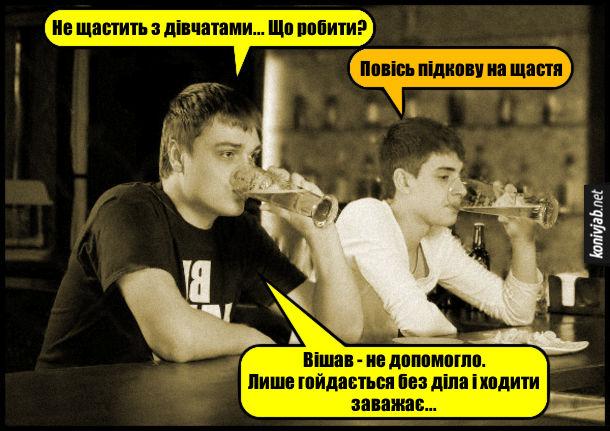 В барі сидять двоє друзів і п'ють пиво. - Не щастить з дівчатами... Що робити? - Повісь підкову на щастя. - Вішав - не допомогло. Лише гойдається без діла і ходити заважає...