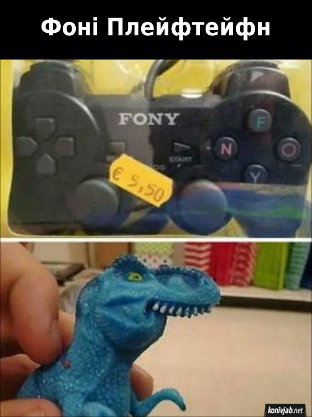 Прикол Китайська підробка ігрової приставки під назвою Fony. Назва приставки має звучати так: Фоні Плейфтейфн і показано іграшкового шепелявого динозавра з загорнутою нижньою щелепою