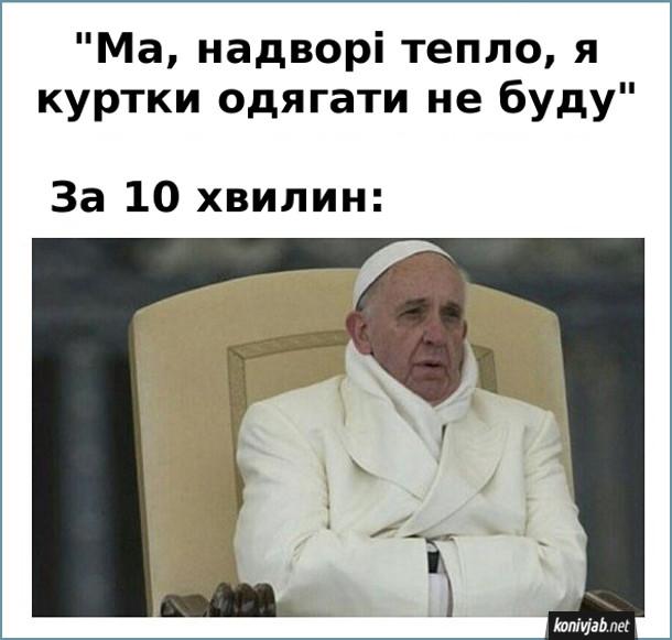 "Мем про холоднечу. ""Ма, надворі тепло, я куртки одягати не буду"". За 10 хвилин: Папа Франциск мерзне"