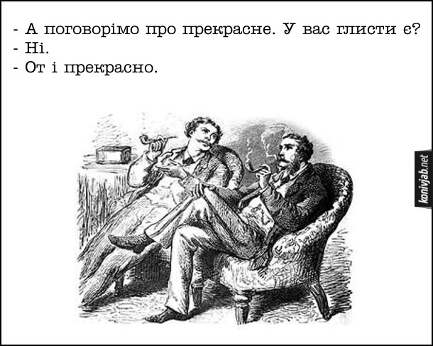 Анекдот Джентльмени сидять в кріслах і курять люльки. - А поговорімо про прекрасне. У вас глисти є? - Ні. - От і прекрасно.
