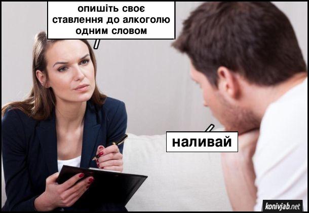 Психолог: - Опишіть своє ставлення до алкоголю одним словом. Пацієнт: - Наливай
