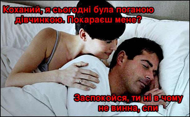 Прикол Дружина хоче сексу. В ліжку. Дружина: - Коханий, я сьогодні була поганою дівчинкою. Покараєш мене? Чоловік: - Заспокойся, ти ні в чому не винна, спи