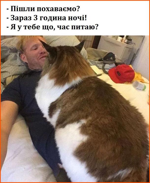Прикол Величезний кіт посеред ночі господарю на живіт. Кіт: - Пішли похаваємо? Господар: - Зараз 3 година ночі! Кіт: - Я у тебе що, час питаю?