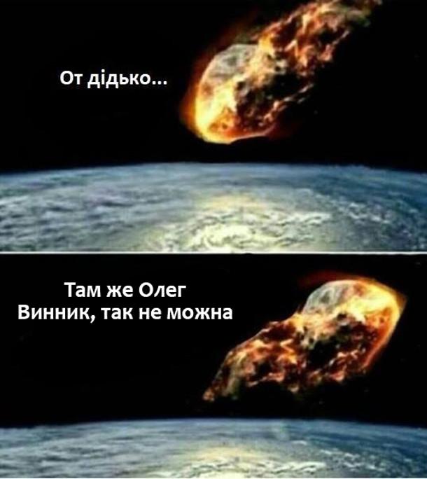 Жарт про астероїд і Винника. До Землі летить астероїд і каже: - От дідько... Там же Олег Винник, так не можна. Астероїд розвернувся і полетів назад