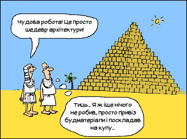 Смішний малюнок Піраміда. Фараон подивився на піраміду і захоплено сказав зодчому: - Чудова робота! Це просто шедевр архітектури! Зодчий, подумки: - Тиць... Я ж іще нічого  не робив, просто привіз будматеріали і поскладав на купу...