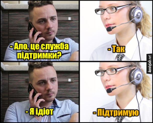 Прикол Служба підтримки. - Ало, це служба підтримки? - Так. - Я ідіот. - Підтримую