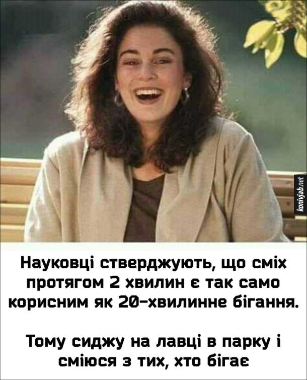 Прикол Користь від сміху. Науковці стверджують, що сміх протягом 2 хвилин є так само корисним як 20-хвилинне бігання. Тому сиджу на лавці в парку і сміюся з тих, хто бігає