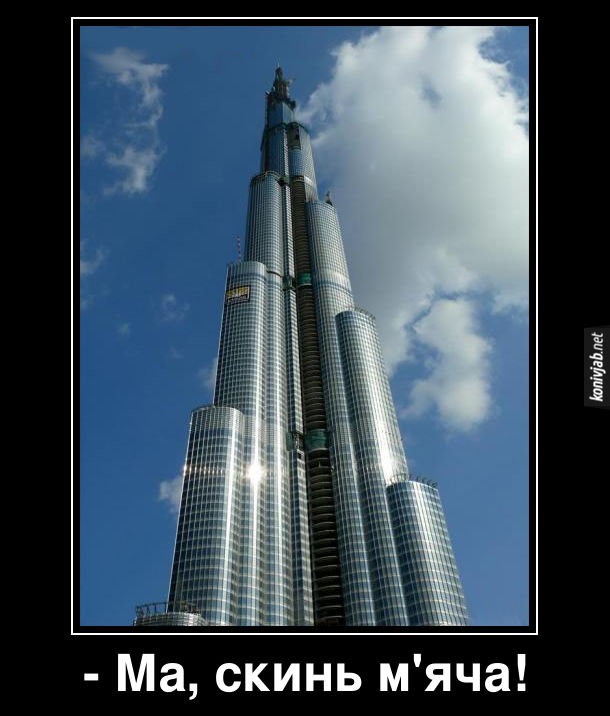 Демотиватор Бурдж Халіфа (найвища будівля в світі). Син гукає до матері, що мешкає на верхніх поверхах Бурдж Халіфа: - Ма, скинь м'яча!