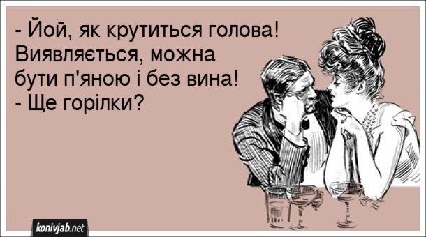 Анекдот п'яна дівчина. - Йой, як крутиться голова! Виявляється, можна бути п'яною і без вина! - Ще горілки?