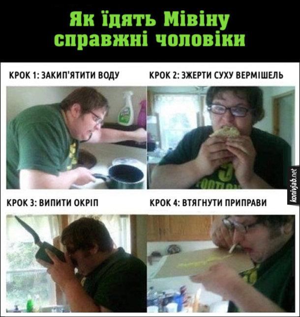 Жарт про Мівіну (вермішель швидкого приготування). Як їдять Мівіну справжні чоловіки. Крок 1: Закип'ятити воду. Крок 2: Зжерти суху вермішель. Крок 3: Випити окріп. Крок 4: Втягнути приправи.