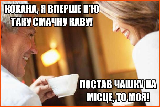 Жарт про каву. На кухні чоловік п'є каву і каже дружині: - Кохана, я вперше п'ю таку смачну каву. Дружина: - Постав чашку на місце, то моя