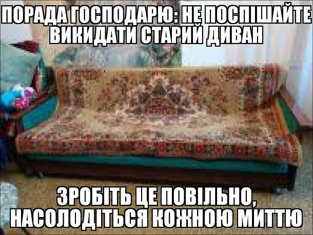 Старий диван Анекдот. Порада господарю: Не поспішайте викидати старий диван, зробіть це повільно, насолодіться кожною миттю