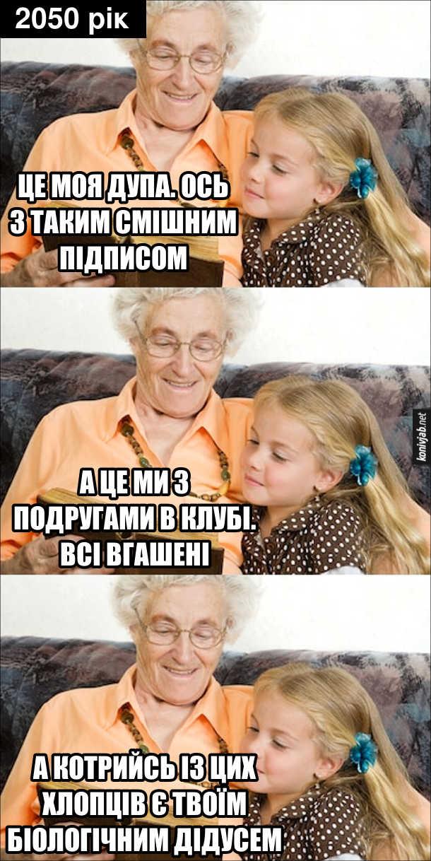 Мем про майбутнє. 2050 рік. Сидить бабця з онучкою і дивляться старі фотографії. Бабця: - Це моя дупа. Ось з таким смішним підписом... А це ми з подругами в клубі. Всі вгашені... А котрийсь із цих хлопців є твоїм біологічним дідусем