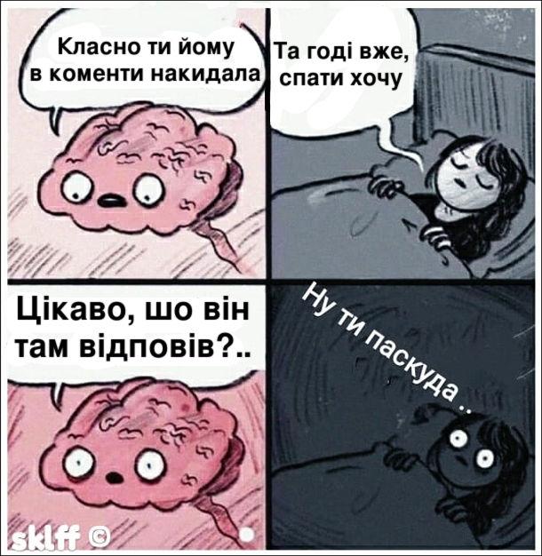 Мем Безсоння. Коли лягла в ліжко, мозок каже: - Класно ти йому в коменти накидала. Дівчина: - Та годі вже, спати хочу. Мозок: - Цікаво, шо він там відповів?.. Дівчина (перехотіла спати): - Ну ти паскуда..