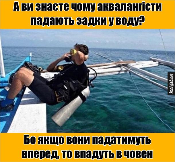 Жарт про аквалангістів. А ви знаєте чому аквалангісти падають задки у воду? Бо якщо вони падатимуть вперед, то впадуть в човен