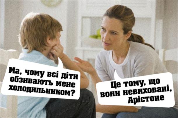 Жарт про дивне ім'я. Син: - Ма, чому всі діти обзивають мене холодильником? Мама: - Це тому, що вони невиховані, Арістоне.