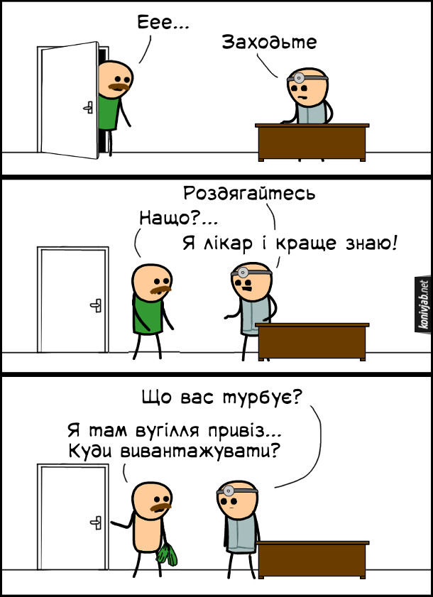 Смішний комікс про лікаря. В кабінет лікаря заглядає чоловік: - Еее... Лікар: - Заходьте... Роздягайтесь. Чоловік: - Нащо?... Лікар: - Я лікар і краще знаю! (Чоловік роздягнувся). Лікар: - Що вас турбує? Чоловік: - Я там вугілля привіз... Куди вивантажувати?