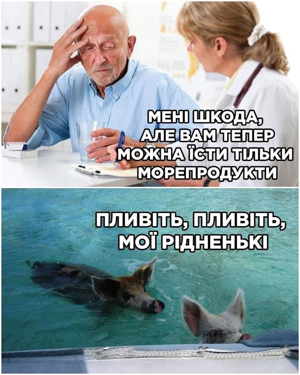 Прикол Дієта з морепродуктів. Лікар: - Мені шкода, але вам тепер можна їсти тільки морепродукти. Пацієнт прийшов додому і пустив свиней у воду: - Пливіть, пливіть, мої рідненькі