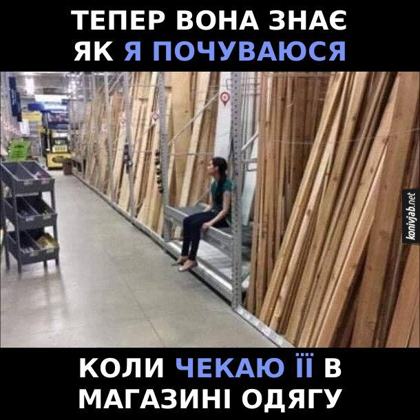Жарт Дівчина в будівельному супермаркеті сидить і чекає, доки її хлопець вибирає товари. Тепер вона знає, як я почуваюся, коли чекаю її в магазині одягу