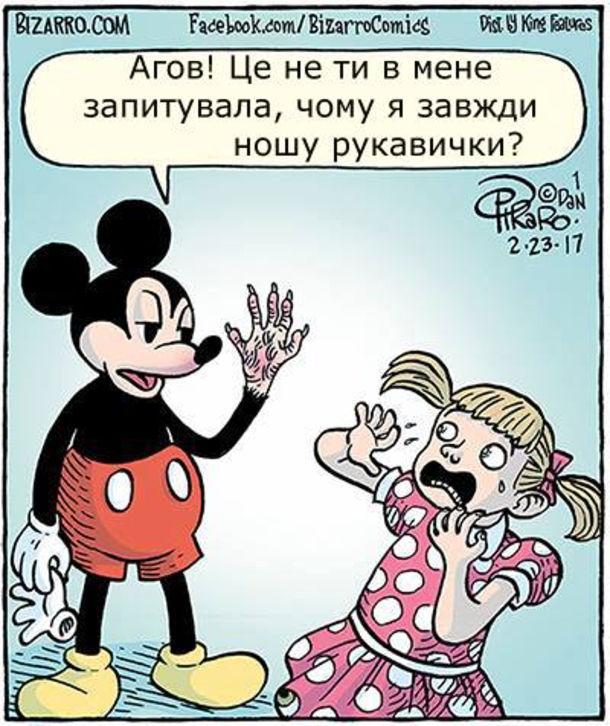 Прикол Міккі Маус каже до дівчинки: - Агов! Це не ти в мене запитувала, чому я завжди ношу рукавички? (Знімає рукавичку рід якою страшна лапа з кігтями)