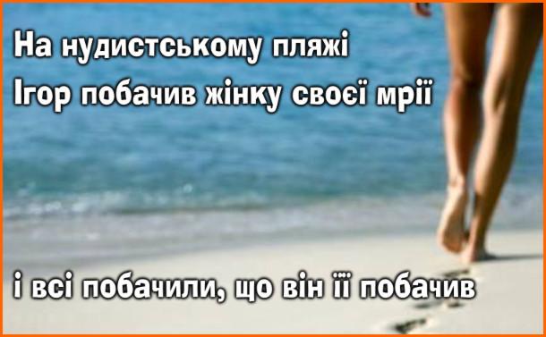 Анекдот про нудистів. На нудистському пляжі Ігор побачив жінку своєї мрії, і всі побачили, що він її побачив