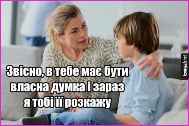 Мем Типова мама до сина: - Звісно, в тебе має бути власна думка і зараз я тобі її розкажу