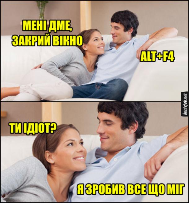 Прикол Хлопець і дівчина лежать на дивані. Дівчина: - Мені дме, закрий вікно. Хлопець: - Alt+F4. Дівчина: - Ти ідіот? Хлопець: - Я зробив все що міг