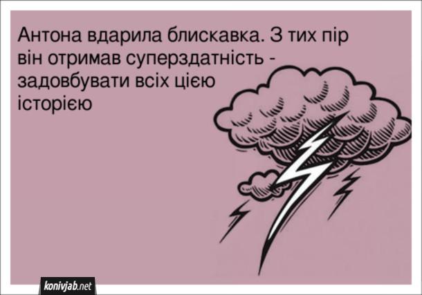 Анекдот про блискавку. Антона вдарила блискавка. З тих пір він отримав суперздатність - задовбувати всіх цією історією