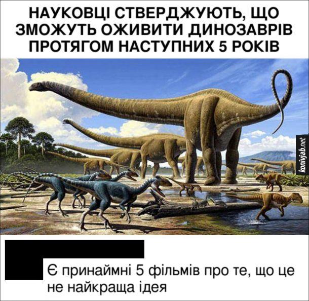 Жарт Повернення динозаврів. Науковці стверджують, що зможуть оживити динозаврів протягом наступних 5 років. Коментар: - Є принаймні 5 фільмів про те, що це не найкраща ідея