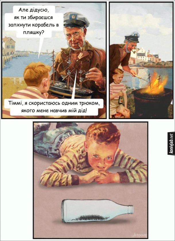 Прикол Як зробити корабель в пляшці. Дід зробив зменшену модель корабля. Онук: - Але дідусю, як ти збираєшся запхнути корабель в пляшку? Дід: - Тіммі, я скористаюсь одним трюком, якого мене навчив мій дід! (він спалив корабель і засипав його попіл в пляшку).