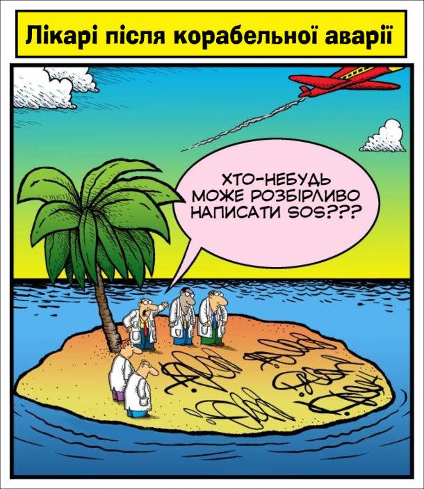 Прикол Лікарський почерк. На безлюдному острові опинилися лікарі після корабельної аварії. Один з лікарів: - Хто-небудь може розбірливо написати SOS??? Лікарі намагаються написати на піску SOS, але виходять якісь каракулі
