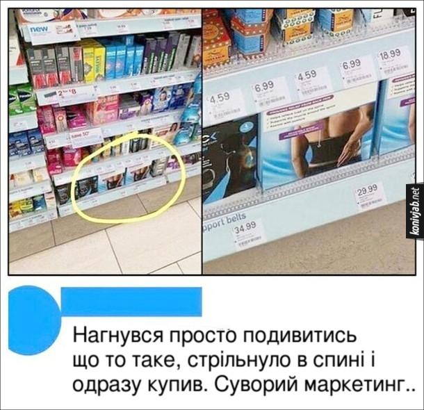 Прикол Маркетинг. Пояс для поясниці знаходиться в супермаркеті на найнижчій полиці. Коментар: - Нагнувся просто подивитись що то таке, стрільнуло в спині і одразу купив. Суворий маркетинг..