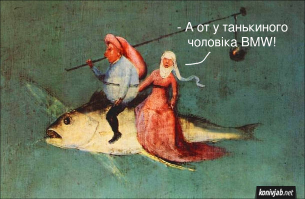 """Прикол Середньовічний живопис. Фрагмент триптиху """"Спокуса святого Антонія"""" (Ієронім Босх), де чоловік з жінкою сидять верхи на рибині. Дружина: - А от у танькиного чоловіка BMW!"""