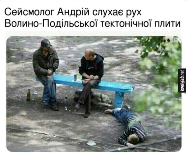 Мем про п'яниць. На лавці сидять двоє п'яниць, третій вже вирубився і спить на землі. Сейсмолог Андрій слухає рух Волино-Подільської тектонічної плити.