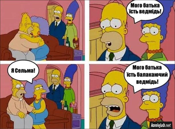 Смішний епізод з Сімпсонів. Гомер і Мардж заходять до хати і бачать як старий Сімпсон цілується з Сельмою. Гомер: _ Мого батька їсть ведмідь! Сельма: - Я Сельма! Гомер: - Мого батька їсть балакаючий ведмідь!