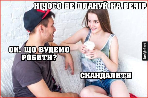 Прикол Сварка з дівчиною.  Дівчина: - Нічого не плануй на вечір. Хлопець: - Ok. Що будемо робити? Дівчина: - Скандалити