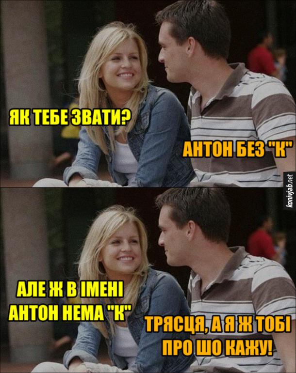 """Прикол про знайомство. Дівчина: - Як тебе звати? Хлопець: - Антон без """"К"""". Дівчина: - Але ж в імені Антон нема """"К"""". Хлопець: - Трясця, а я ж тобі про шо кажу!"""