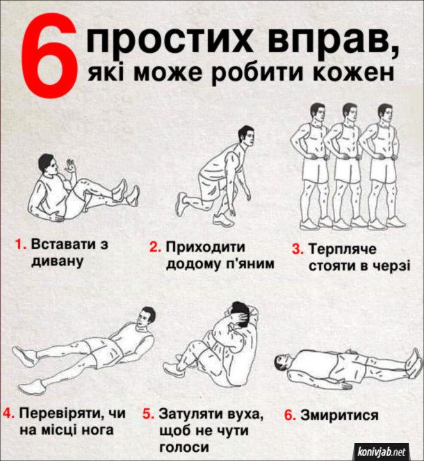 Прикол Спортивні вправи. 6 простих вправ, які може робити кожен. 1. Вставати з дивану. 2. Приходити додому п'яним. 3. Терпляче стояти в черзі. 4. Перевіряти, чи на місці нога. 5. Затуляти вуха, щоб не чути голоси. 6. Змиритися.
