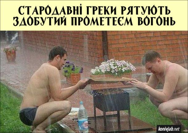 Прикол про шашлики. Під час пікніка пішов дощ і двоє хлопців тримають над мангалом шиферину, щоб вогонь під шашликами не потухнув. Стародавні греки рятують здобутий Прометеєм вогонь