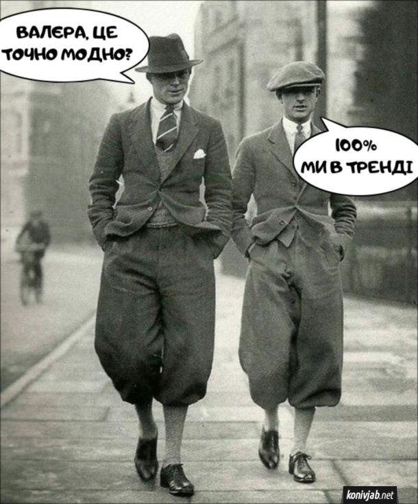 Смішна мода початку 20 століття. Ідуть двоє. - Валера, ми точно в тренді? - 100%. Ми в тренді.
