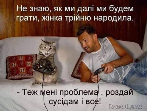 Жарт Господар і кіт грають на приставці. Господар: - Не знаю, як ми далі будем грати, жінка трійню народила. - Теж мені проблема, роздай сусідам і все!
