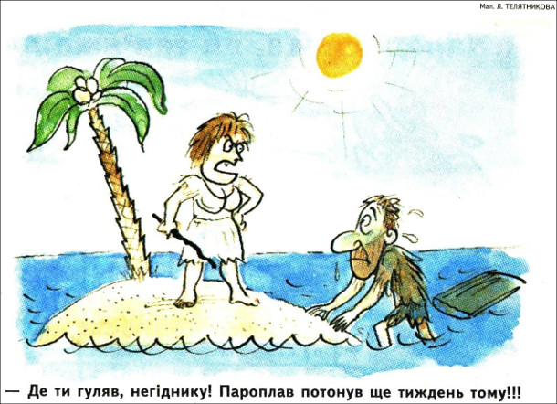 Смішний малюнок про безлюдний острів. На безлюдний острів випливає знесилений чоловік, а на острові стоїть його дружина і верещить: - Де ти гуляв, негіднику! Пароплав потонув ще тиждень тому!!!