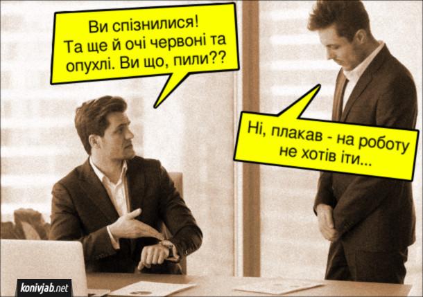 Жарт про шефа і працівника. Шеф: - Ви спізнилися! Та ще й очі червоні та опухлі. Ви що, пили?? Працівник: - Ні, плакав - на роботу не хотів іти...